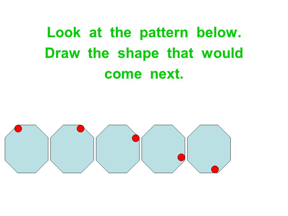Look at the pattern below. Draw the shape that would come next.