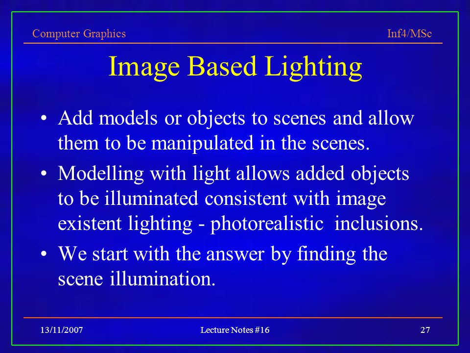 Computer Graphics Inf4/MSc 13/11/2007Lecture Notes #1627 Image Based Lighting Add models or objects to scenes and allow them to be manipulated in the scenes.