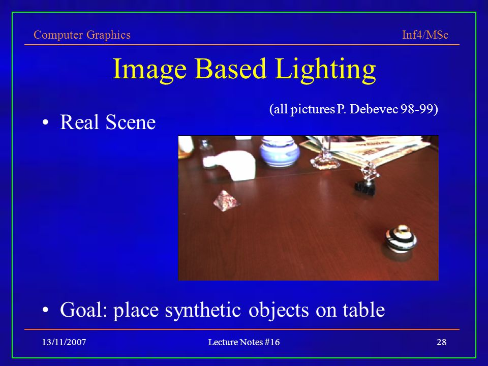 Computer Graphics Inf4/MSc 13/11/2007Lecture Notes #1628 Image Based Lighting Real Scene Goal: place synthetic objects on table (all pictures P.