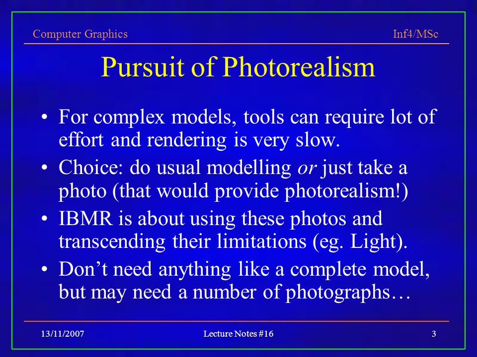 Computer Graphics Inf4/MSc 13/11/2007Lecture Notes #163 Pursuit of Photorealism For complex models, tools can require lot of effort and rendering is very slow.
