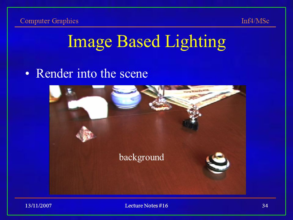 Computer Graphics Inf4/MSc 13/11/2007Lecture Notes #1634 Image Based Lighting Render into the scene background