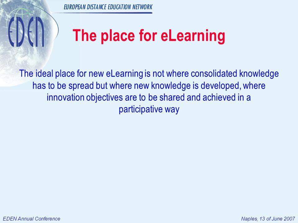 EDEN Annual ConferenceNaples, 13 of June 2007 The place for eLearning The ideal place for new eLearning is not where consolidated knowledge has to be spread but where new knowledge is developed, where innovation objectives are to be shared and achieved in a participative way