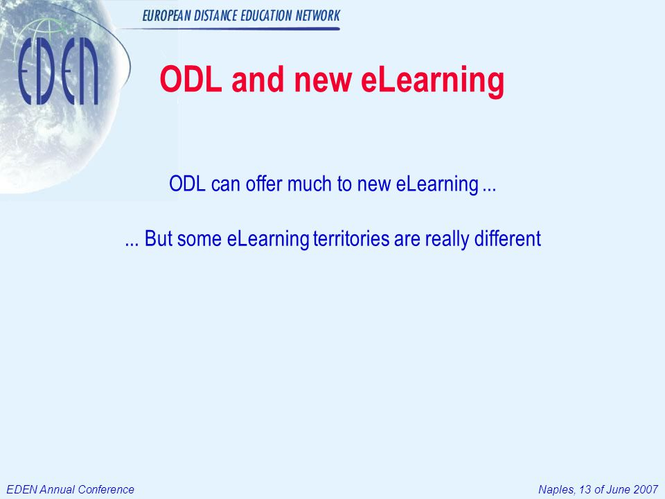 EDEN Annual ConferenceNaples, 13 of June 2007 ODL and new eLearning ODL can offer much to new eLearning......
