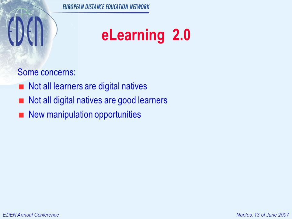 EDEN Annual ConferenceNaples, 13 of June 2007 eLearning 2.0 Some concerns: Not all learners are digital natives Not all digital natives are good learners New manipulation opportunities