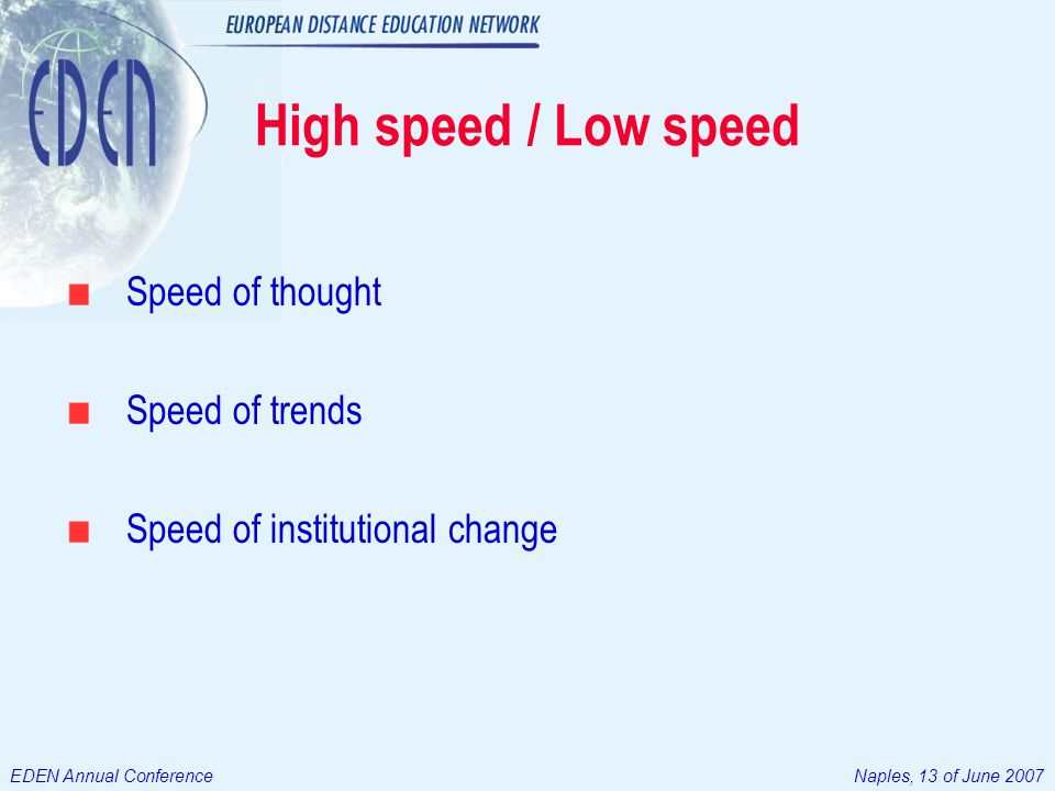 EDEN Annual ConferenceNaples, 13 of June 2007 High speed / Low speed Speed of thought Speed of trends Speed of institutional change