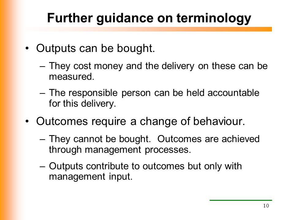 10 Further guidance on terminology Outputs can be bought. –They cost money and the delivery on these can be measured. –The responsible person can be h