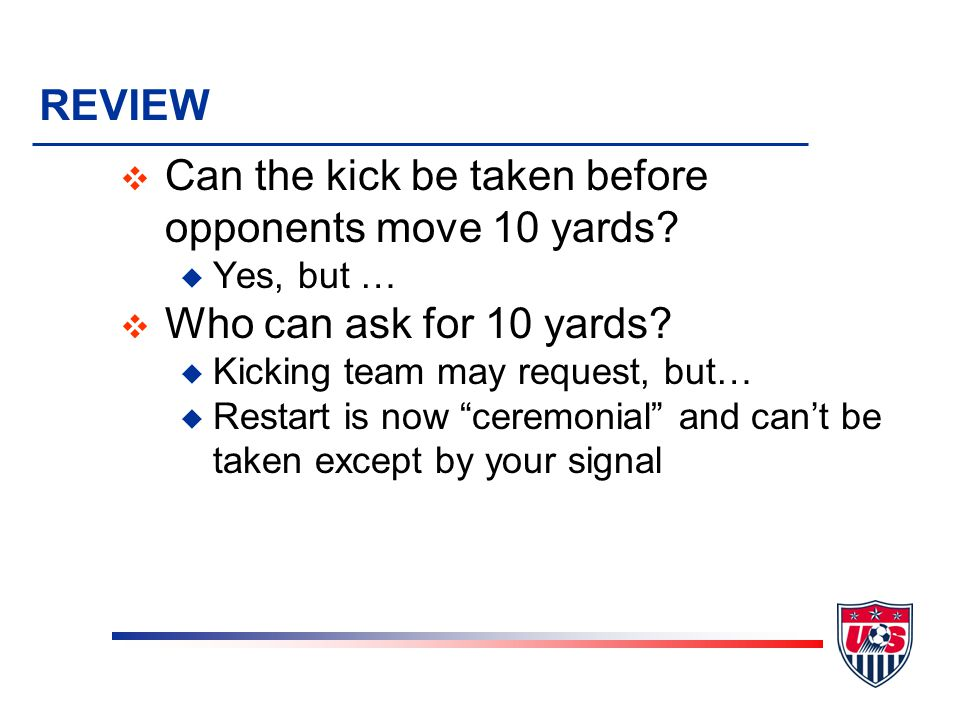 REVIEW v Can the kicker touch it a second time? u No, IFK to opponents v How far away must opponents be? u General -- 10 yards u Exception – if in own