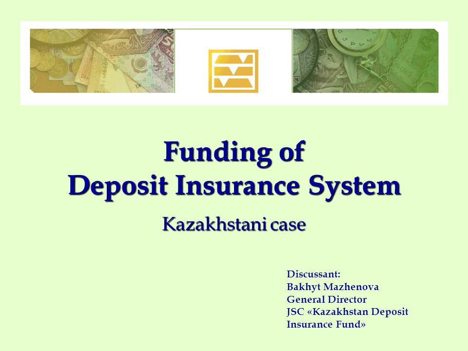 Funding of Deposit Insurance System Kazakhstani case Discussant: Bakhyt Mazhenova General Director JSC «Kazakhstan Deposit Insurance Fund»
