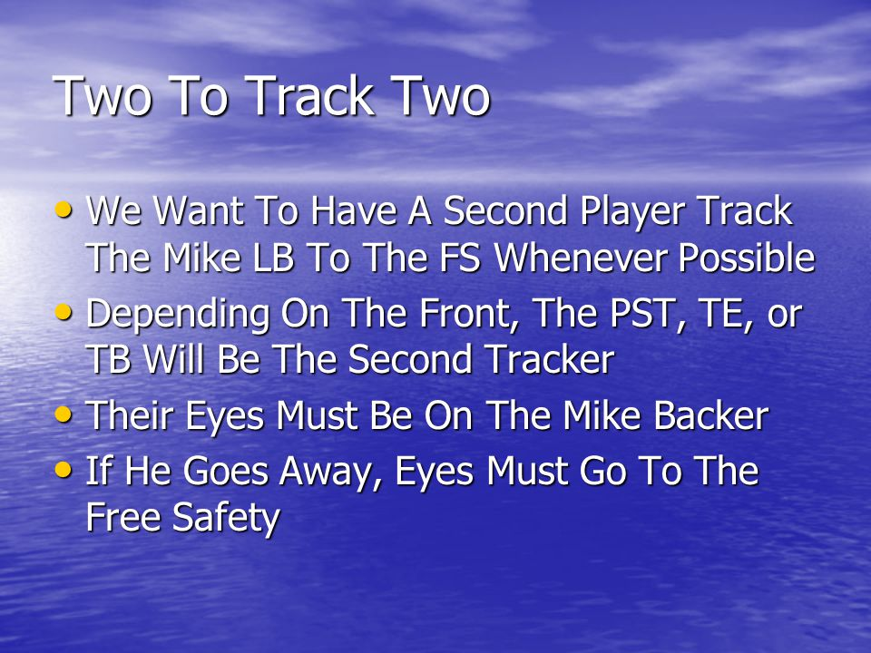 Two To Track Two We Want To Have A Second Player Track The Mike LB To The FS Whenever Possible We Want To Have A Second Player Track The Mike LB To The FS Whenever Possible Depending On The Front, The PST, TE, or TB Will Be The Second Tracker Depending On The Front, The PST, TE, or TB Will Be The Second Tracker Their Eyes Must Be On The Mike Backer Their Eyes Must Be On The Mike Backer If He Goes Away, Eyes Must Go To The Free Safety If He Goes Away, Eyes Must Go To The Free Safety