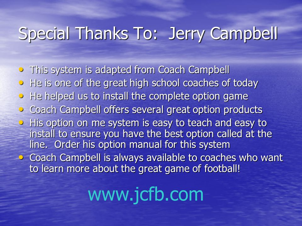 Special Thanks To: Jerry Campbell This system is adapted from Coach Campbell This system is adapted from Coach Campbell He is one of the great high school coaches of today He is one of the great high school coaches of today He helped us to install the complete option game He helped us to install the complete option game Coach Campbell offers several great option products Coach Campbell offers several great option products His option on me system is easy to teach and easy to install to ensure you have the best option called at the line.