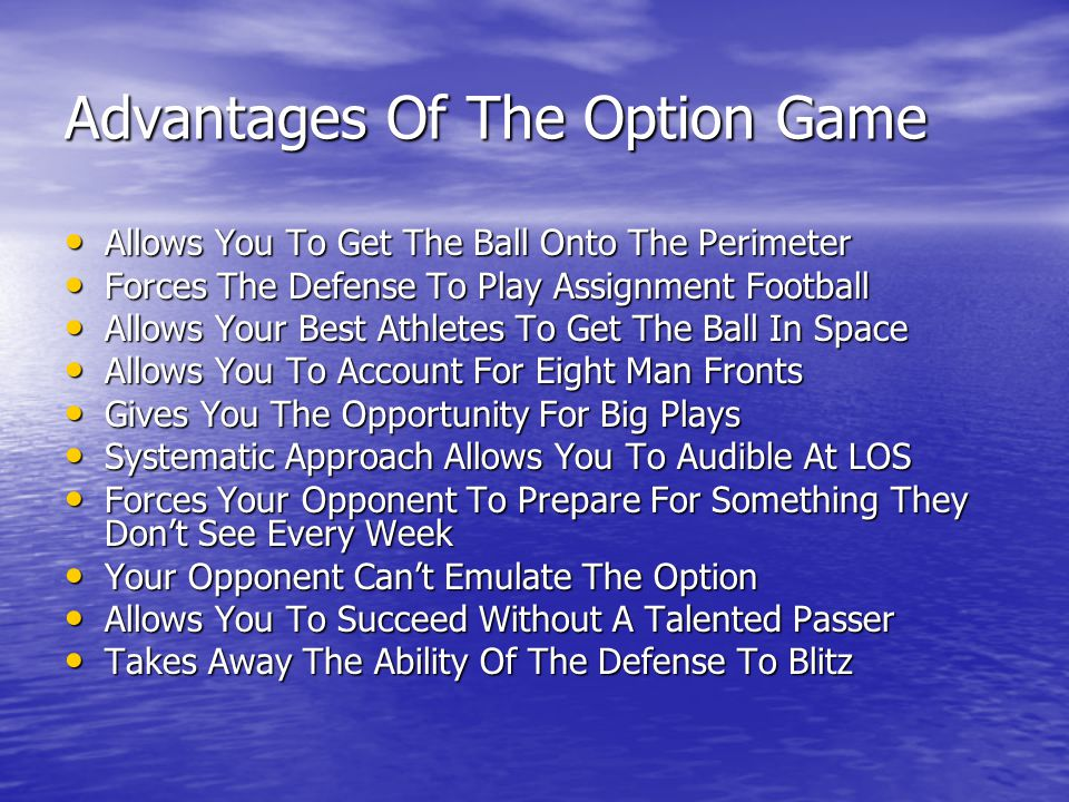 Advantages Of The Option Game Allows You To Get The Ball Onto The Perimeter Allows You To Get The Ball Onto The Perimeter Forces The Defense To Play Assignment Football Forces The Defense To Play Assignment Football Allows Your Best Athletes To Get The Ball In Space Allows Your Best Athletes To Get The Ball In Space Allows You To Account For Eight Man Fronts Allows You To Account For Eight Man Fronts Gives You The Opportunity For Big Plays Gives You The Opportunity For Big Plays Systematic Approach Allows You To Audible At LOS Systematic Approach Allows You To Audible At LOS Forces Your Opponent To Prepare For Something They Don't See Every Week Forces Your Opponent To Prepare For Something They Don't See Every Week Your Opponent Can't Emulate The Option Your Opponent Can't Emulate The Option Allows You To Succeed Without A Talented Passer Allows You To Succeed Without A Talented Passer Takes Away The Ability Of The Defense To Blitz Takes Away The Ability Of The Defense To Blitz