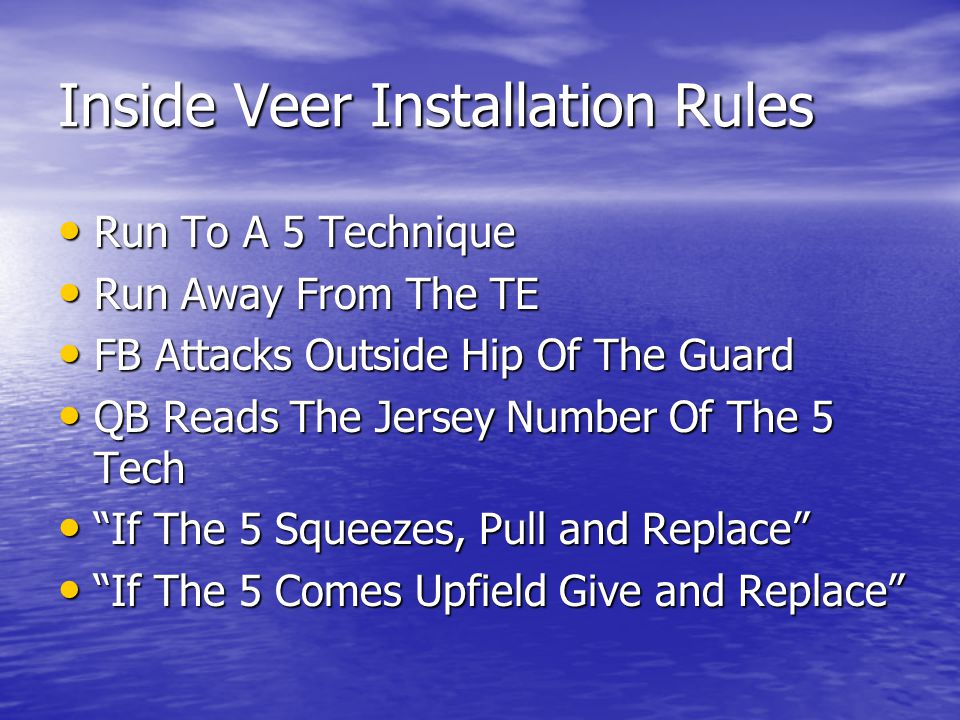 Inside Veer Installation Rules Run To A 5 Technique Run To A 5 Technique Run Away From The TE Run Away From The TE FB Attacks Outside Hip Of The Guard FB Attacks Outside Hip Of The Guard QB Reads The Jersey Number Of The 5 Tech QB Reads The Jersey Number Of The 5 Tech If The 5 Squeezes, Pull and Replace If The 5 Squeezes, Pull and Replace If The 5 Comes Upfield Give and Replace If The 5 Comes Upfield Give and Replace