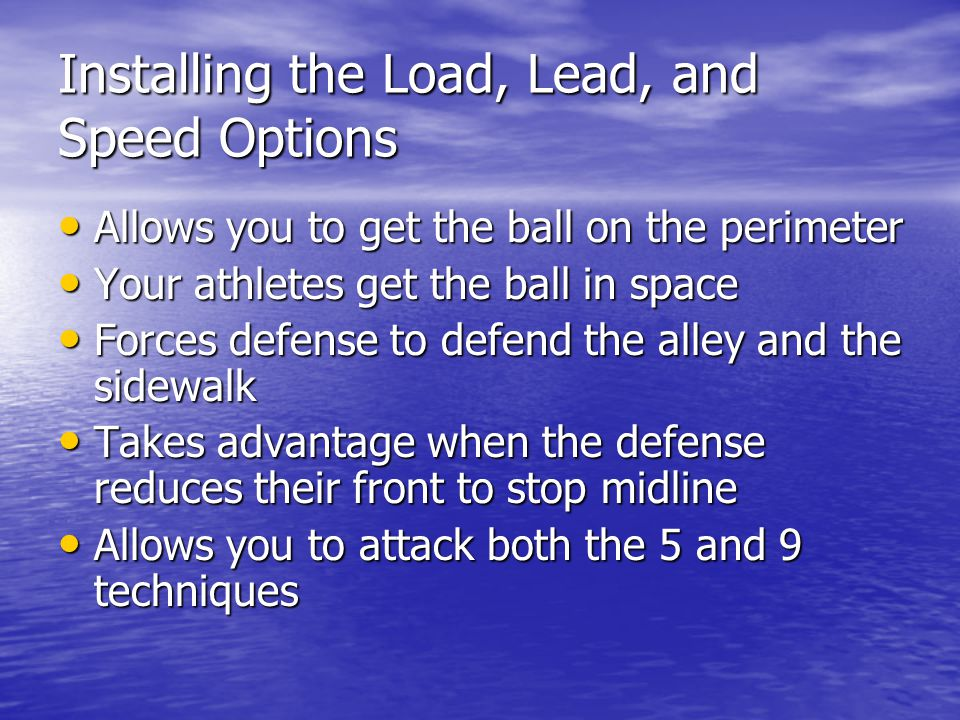 Installing the Load, Lead, and Speed Options Allows you to get the ball on the perimeter Allows you to get the ball on the perimeter Your athletes get the ball in space Your athletes get the ball in space Forces defense to defend the alley and the sidewalk Forces defense to defend the alley and the sidewalk Takes advantage when the defense reduces their front to stop midline Takes advantage when the defense reduces their front to stop midline Allows you to attack both the 5 and 9 techniques Allows you to attack both the 5 and 9 techniques