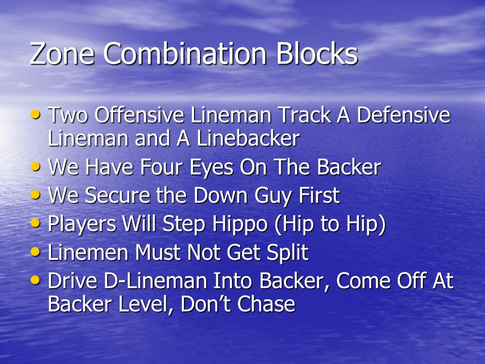 Zone Combination Blocks Two Offensive Lineman Track A Defensive Lineman and A Linebacker Two Offensive Lineman Track A Defensive Lineman and A Linebacker We Have Four Eyes On The Backer We Have Four Eyes On The Backer We Secure the Down Guy First We Secure the Down Guy First Players Will Step Hippo (Hip to Hip) Players Will Step Hippo (Hip to Hip) Linemen Must Not Get Split Linemen Must Not Get Split Drive D-Lineman Into Backer, Come Off At Backer Level, Don't Chase Drive D-Lineman Into Backer, Come Off At Backer Level, Don't Chase
