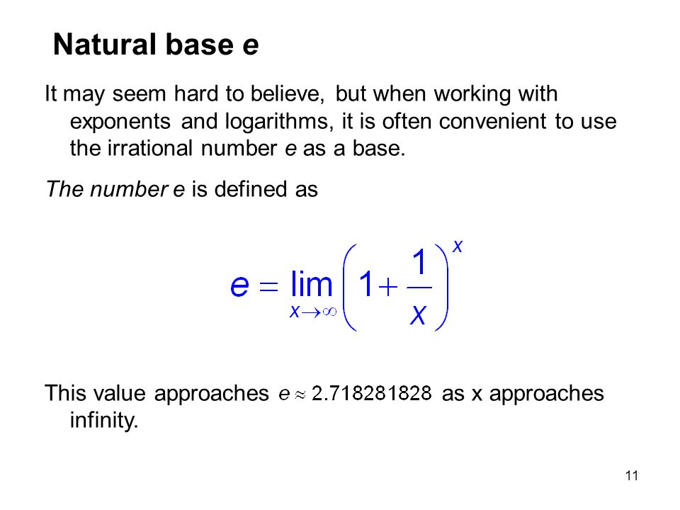 11 Natural base e It may seem hard to believe, but when working with exponents and logarithms, it is often convenient to use the irrational number e a