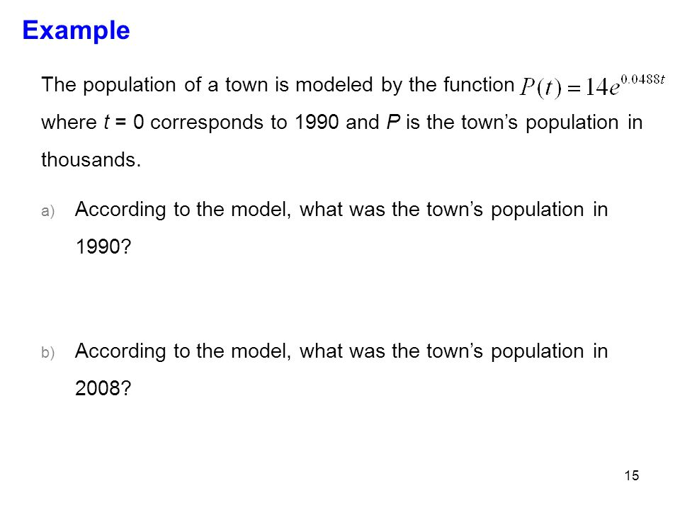 15 Example The population of a town is modeled by the function where t = 0 corresponds to 1990 and P is the town's population in thousands. a) Accordi