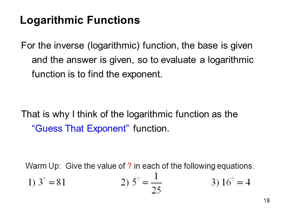 18 Logarithmic Functions For the inverse (logarithmic) function, the base is given and the answer is given, so to evaluate a logarithmic function is t