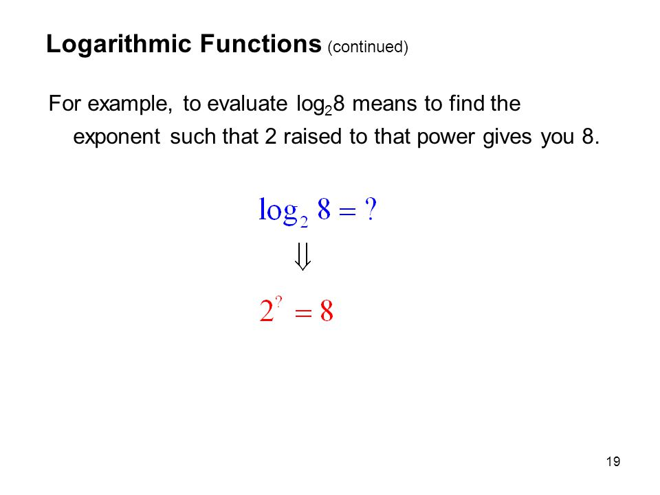 19 Logarithmic Functions (continued) For example, to evaluate log 2 8 means to find the exponent such that 2 raised to that power gives you 8.