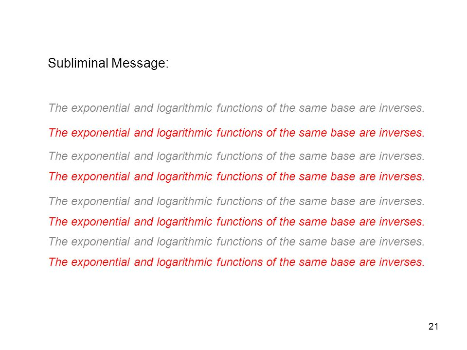 21 Subliminal Message: The exponential and logarithmic functions of the same base are inverses.