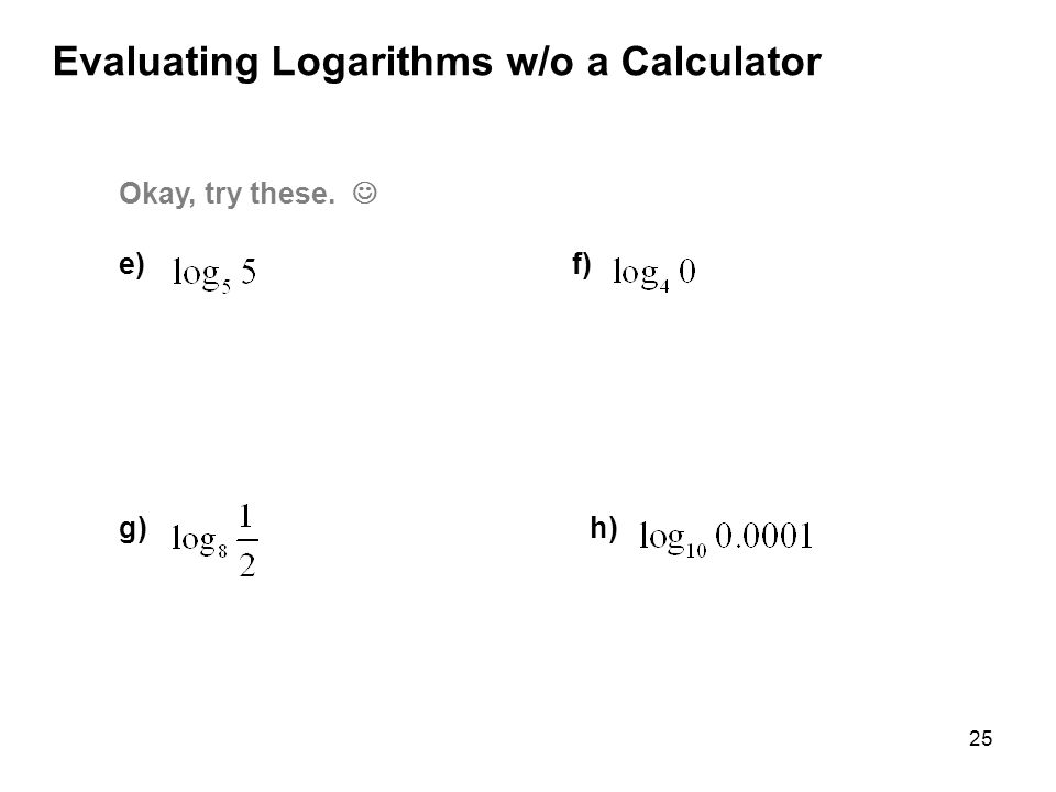 25 Evaluating Logarithms w/o a Calculator Okay, try these. e) f) g) h)