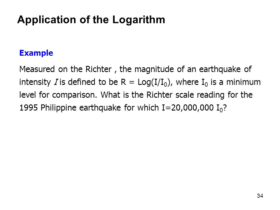 34 Application of the Logarithm Example Measured on the Richter, the magnitude of an earthquake of intensity I is defined to be R = Log(I/I 0 ), where