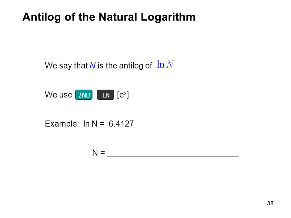 38 We say that N is the antilog of We use 2 ND LOG [e x ] Example: ln N = 6.4127 N = _____________________________ Antilog of the Natural Logarithm LN