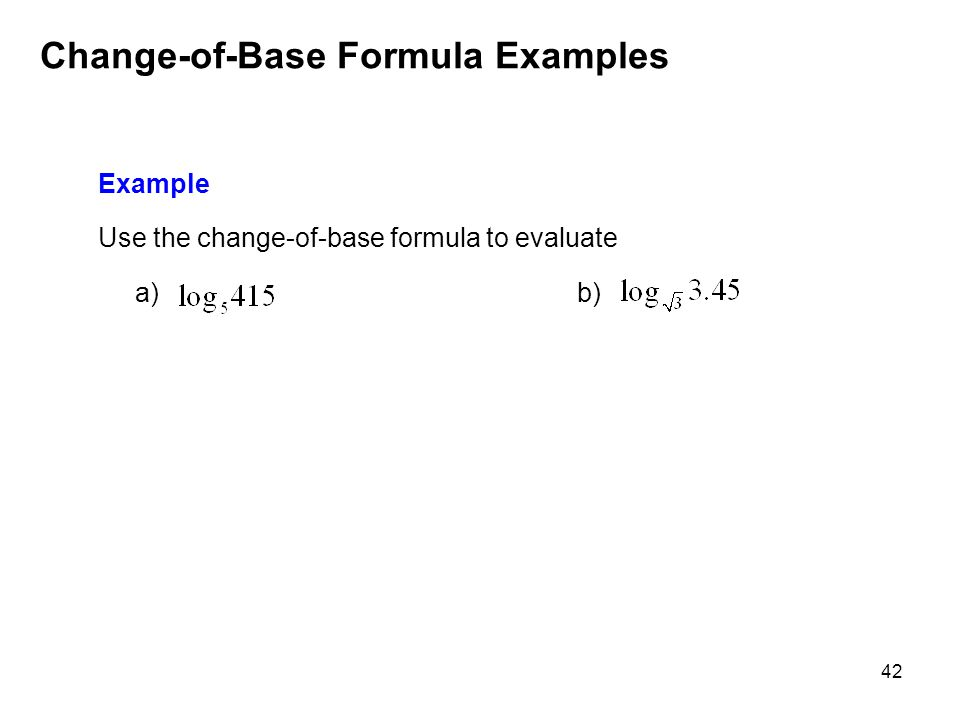 42 Change-of-Base Formula Examples Example Use the change-of-base formula to evaluate a) b)
