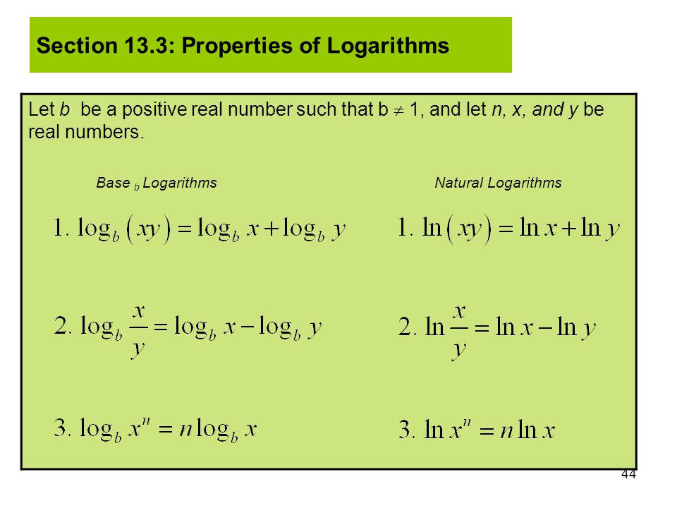 44 Let b be a positive real number such that b  1, and let n, x, and y be real numbers. Base b Logarithms Natural Logarithms Section 13.3: Properties