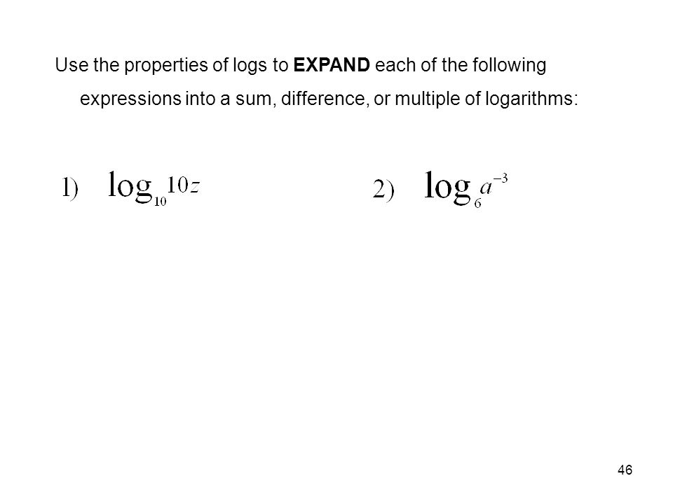 46 Use the properties of logs to EXPAND each of the following expressions into a sum, difference, or multiple of logarithms: