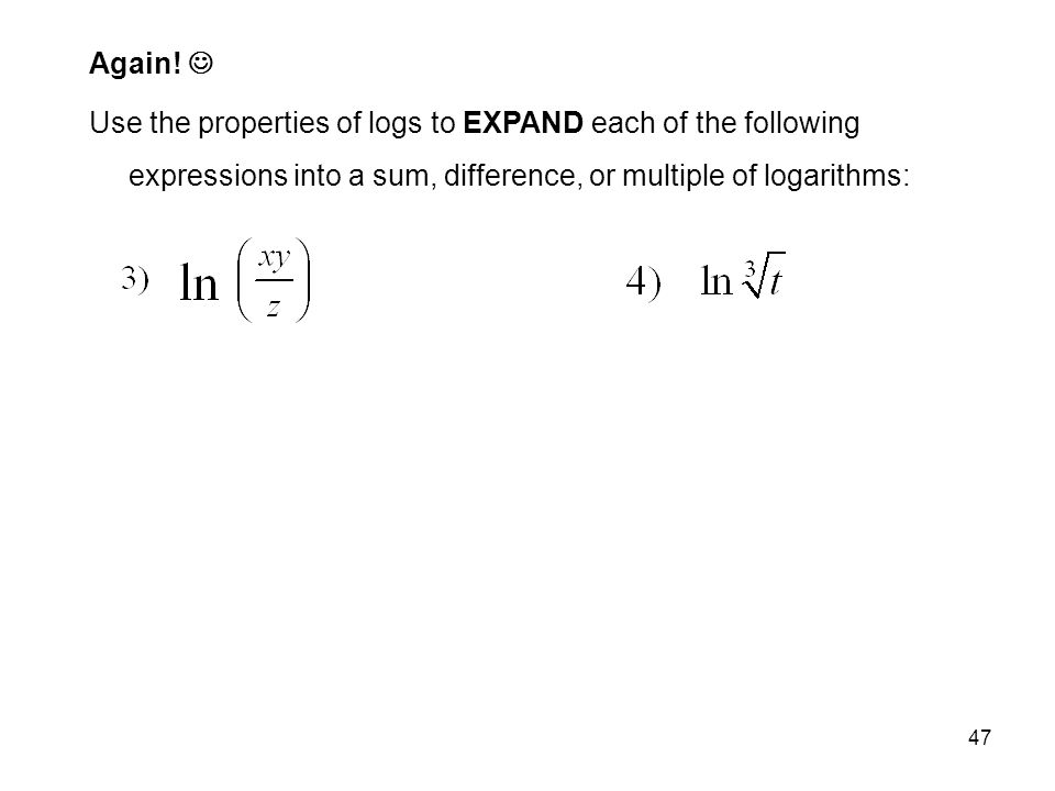 47 Again! Use the properties of logs to EXPAND each of the following expressions into a sum, difference, or multiple of logarithms: