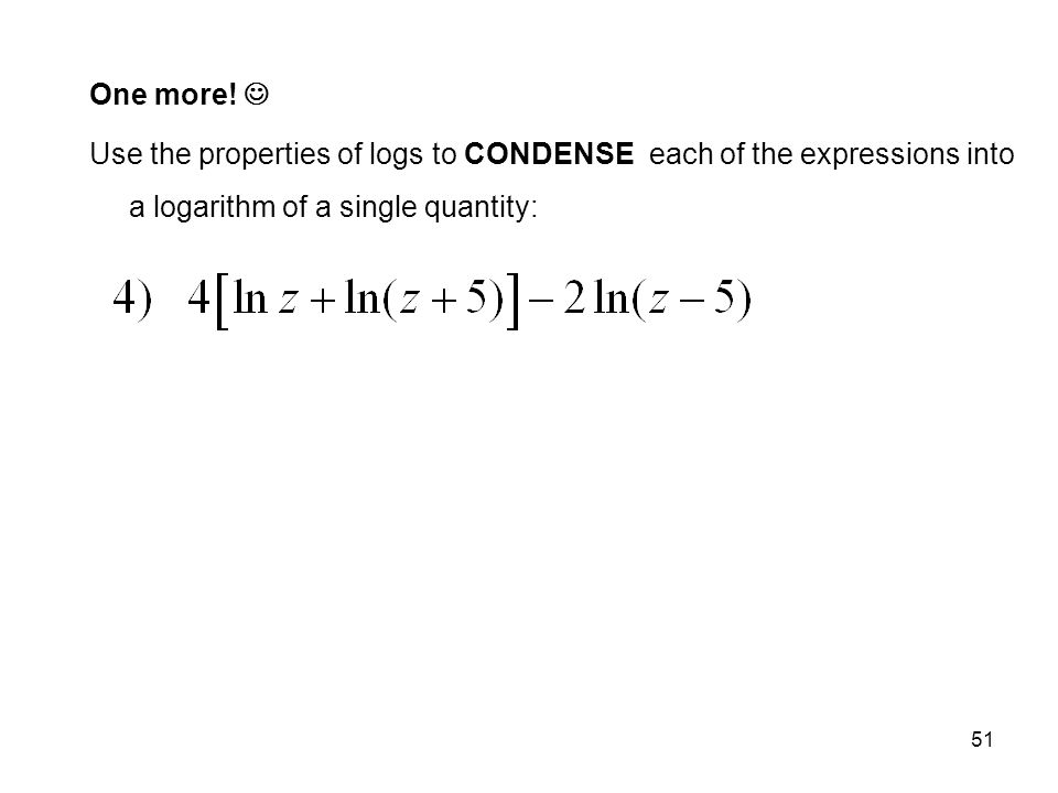 51 One more! Use the properties of logs to CONDENSE each of the expressions into a logarithm of a single quantity: