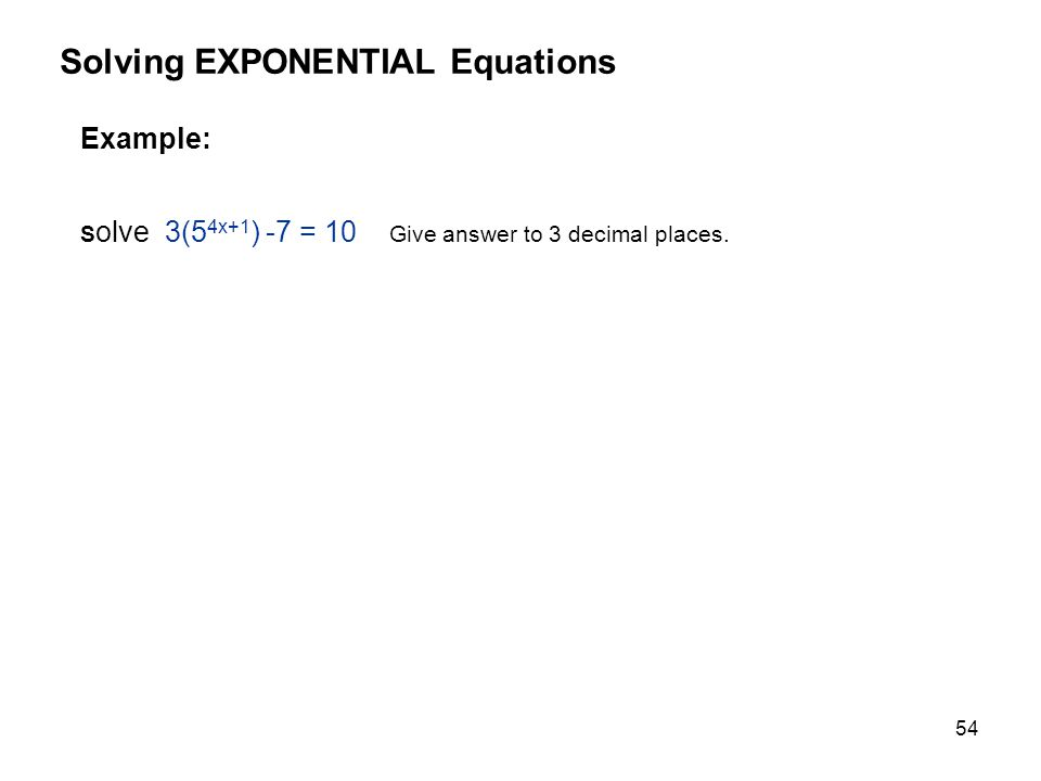 54 Example: S olve 3(5 4x+1 ) -7 = 10 Give answer to 3 decimal places. Solving EXPONENTIAL Equations