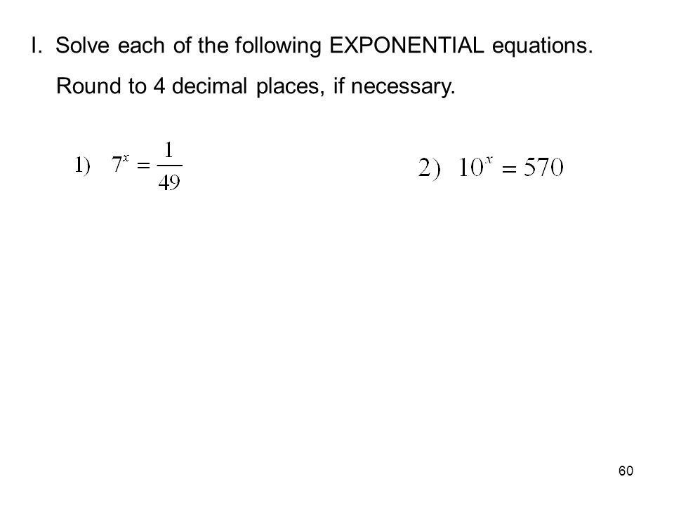 60 I. Solve each of the following EXPONENTIAL equations. Round to 4 decimal places, if necessary.