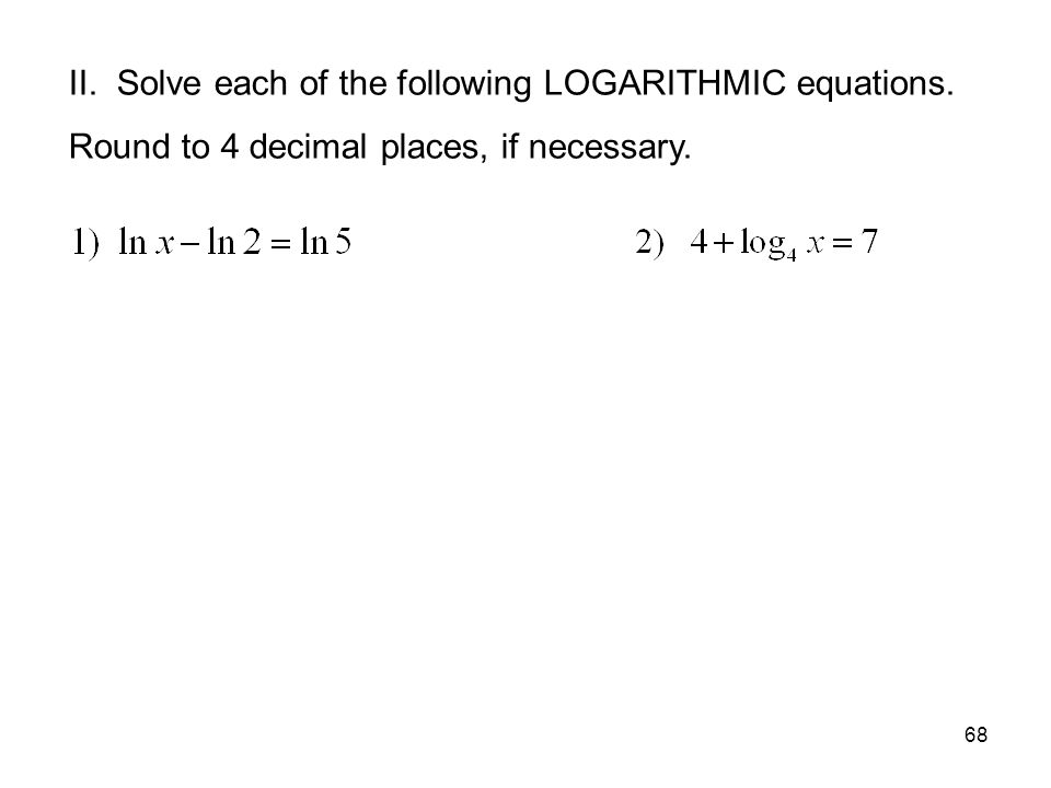 68 II. Solve each of the following LOGARITHMIC equations. Round to 4 decimal places, if necessary.