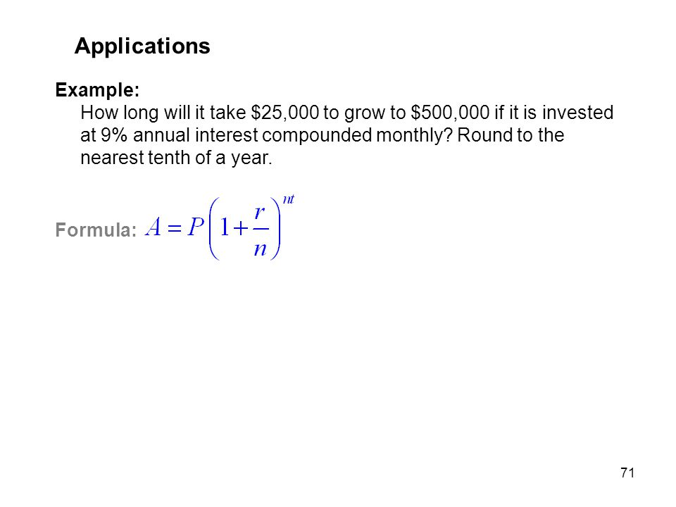 71 Applications Example: How long will it take $25,000 to grow to $500,000 if it is invested at 9% annual interest compounded monthly? Round to the ne