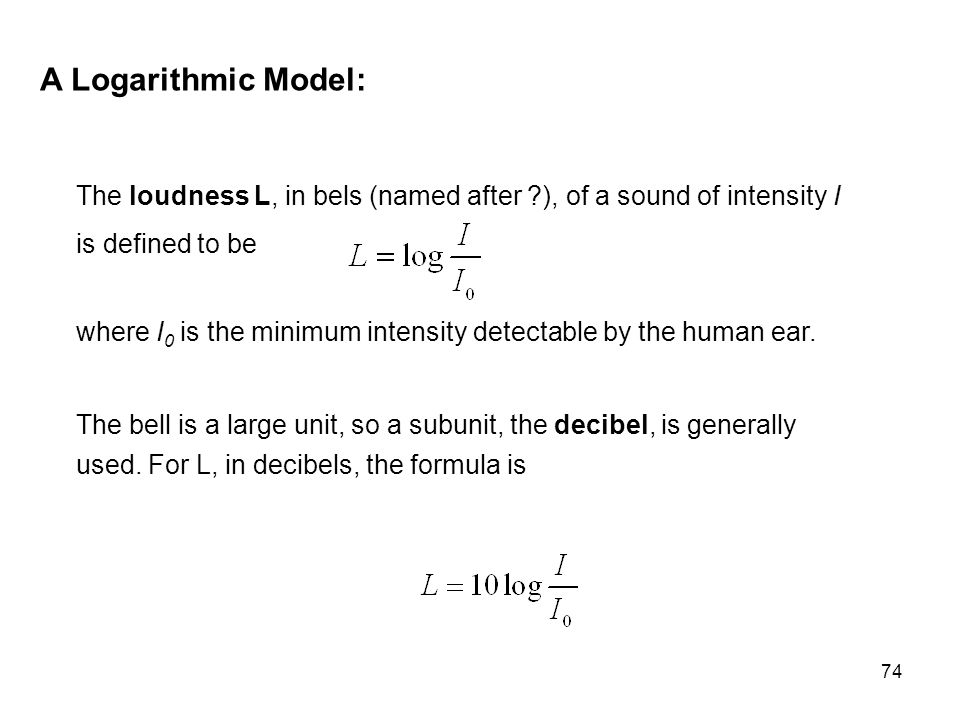 74 A Logarithmic Model: The loudness L, in bels (named after ?), of a sound of intensity I is defined to be where I 0 is the minimum intensity detecta