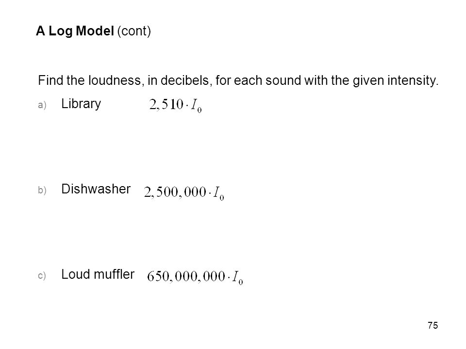 75 A Log Model (cont) Find the loudness, in decibels, for each sound with the given intensity. a) Library b) Dishwasher c) Loud muffler