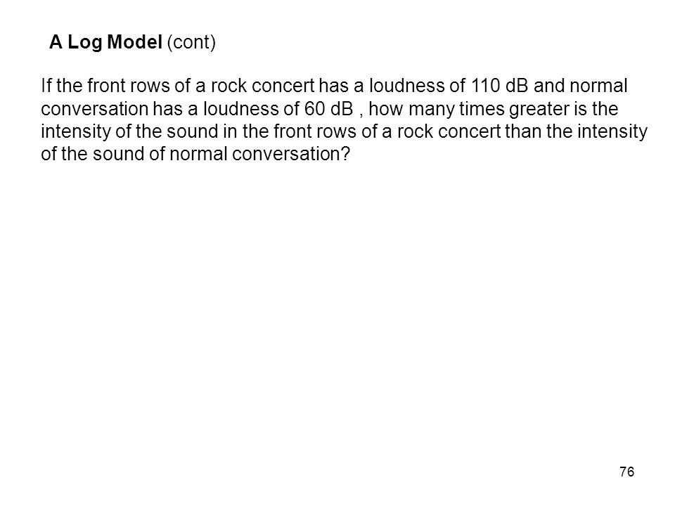 76 A Log Model (cont) If the front rows of a rock concert has a loudness of 110 dB and normal conversation has a loudness of 60 dB, how many times gre