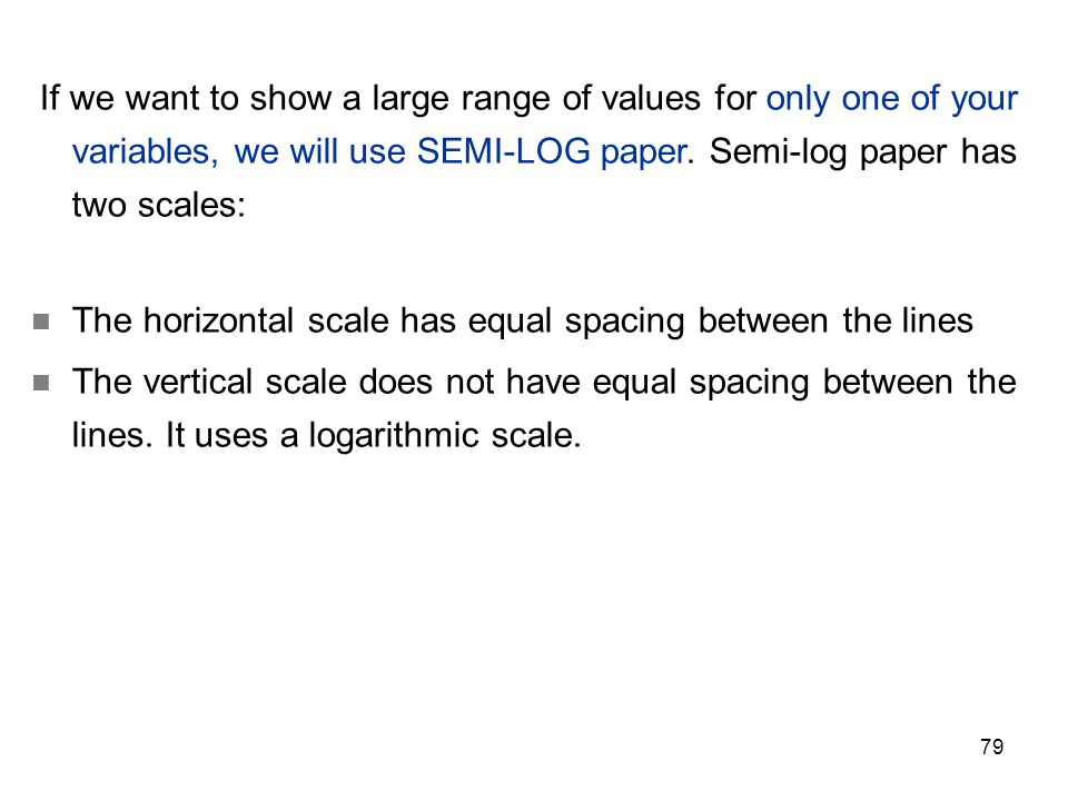 79 If we want to show a large range of values for only one of your variables, we will use SEMI-LOG paper. Semi-log paper has two scales: The horizonta