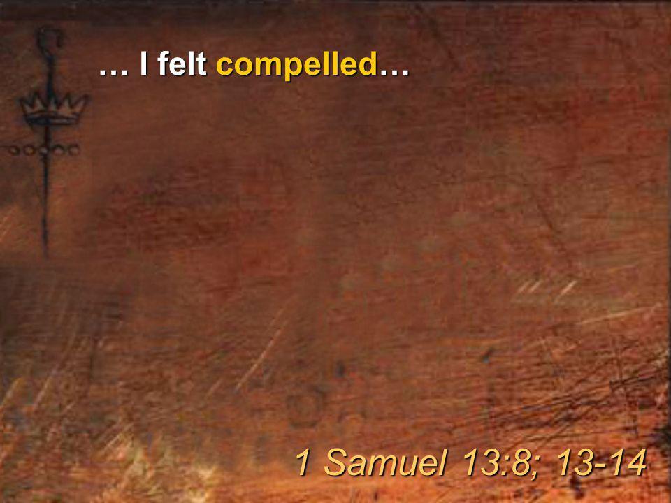 … I felt compelled… 1 Samuel 13:8; 13-14