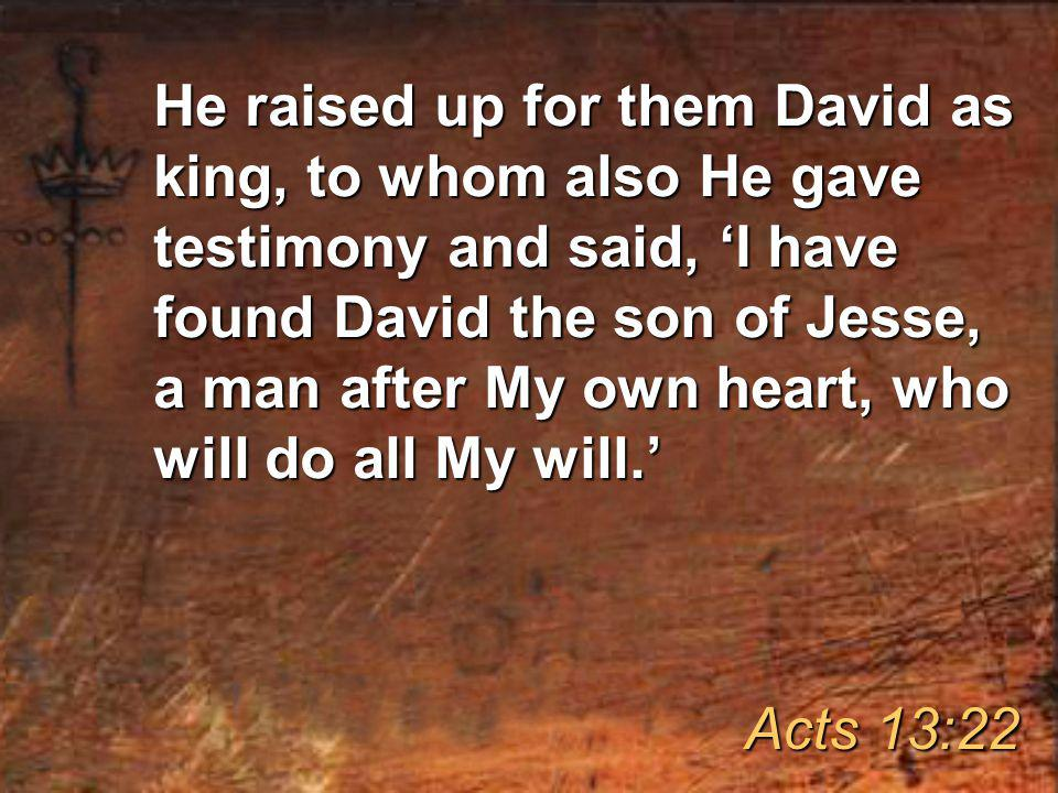 He raised up for them David as king, to whom also He gave testimony and said, 'I have found David the son of Jesse, a man after My own heart, who will do all My will.' Acts 13:22