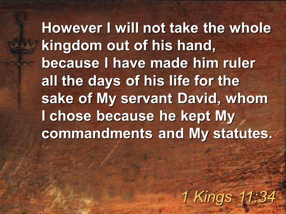 However I will not take the whole kingdom out of his hand, because I have made him ruler all the days of his life for the sake of My servant David, whom I chose because he kept My commandments and My statutes.