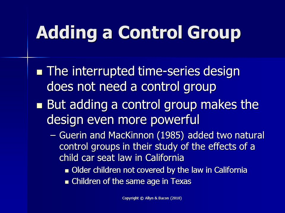 Copyright © Allyn & Bacon (2010) Adding a Control Group The interrupted time-series design does not need a control group The interrupted time-series design does not need a control group But adding a control group makes the design even more powerful But adding a control group makes the design even more powerful –Guerin and MacKinnon (1985) added two natural control groups in their study of the effects of a child car seat law in California Older children not covered by the law in California Older children not covered by the law in California Children of the same age in Texas Children of the same age in Texas