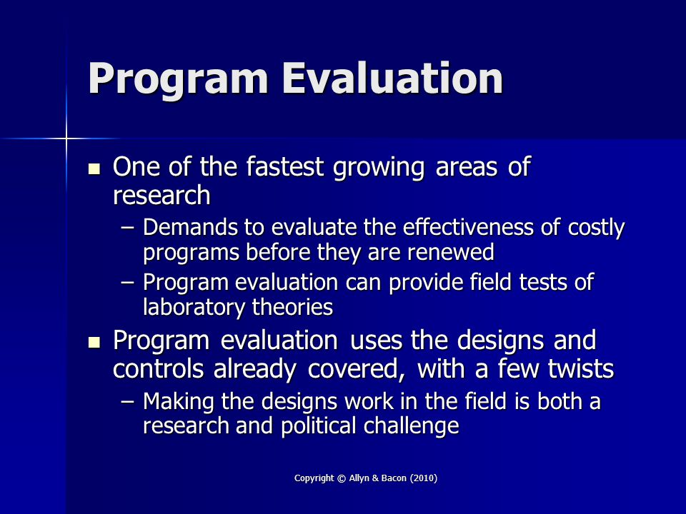 Copyright © Allyn & Bacon (2010) Program Evaluation One of the fastest growing areas of research One of the fastest growing areas of research –Demands to evaluate the effectiveness of costly programs before they are renewed –Program evaluation can provide field tests of laboratory theories Program evaluation uses the designs and controls already covered, with a few twists Program evaluation uses the designs and controls already covered, with a few twists –Making the designs work in the field is both a research and political challenge