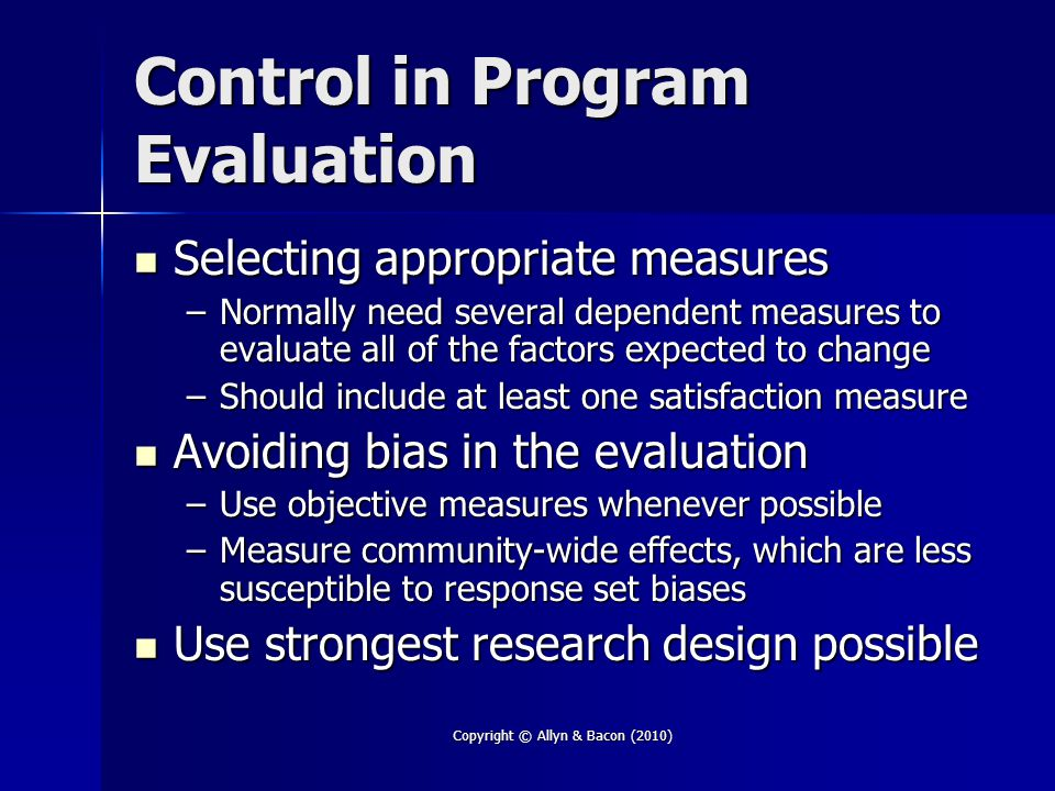 Copyright © Allyn & Bacon (2010) Control in Program Evaluation Selecting appropriate measures Selecting appropriate measures –Normally need several de