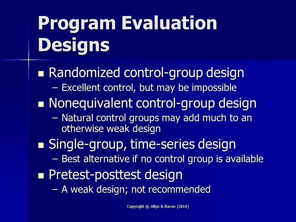 Copyright © Allyn & Bacon (2010) Program Evaluation Designs Randomized control-group design Randomized control-group design –Excellent control, but ma
