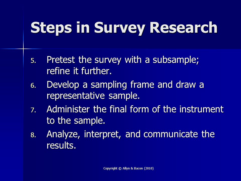 Copyright © Allyn & Bacon (2010) Steps in Survey Research 5. Pretest the survey with a subsample; refine it further. 6. Develop a sampling frame and d