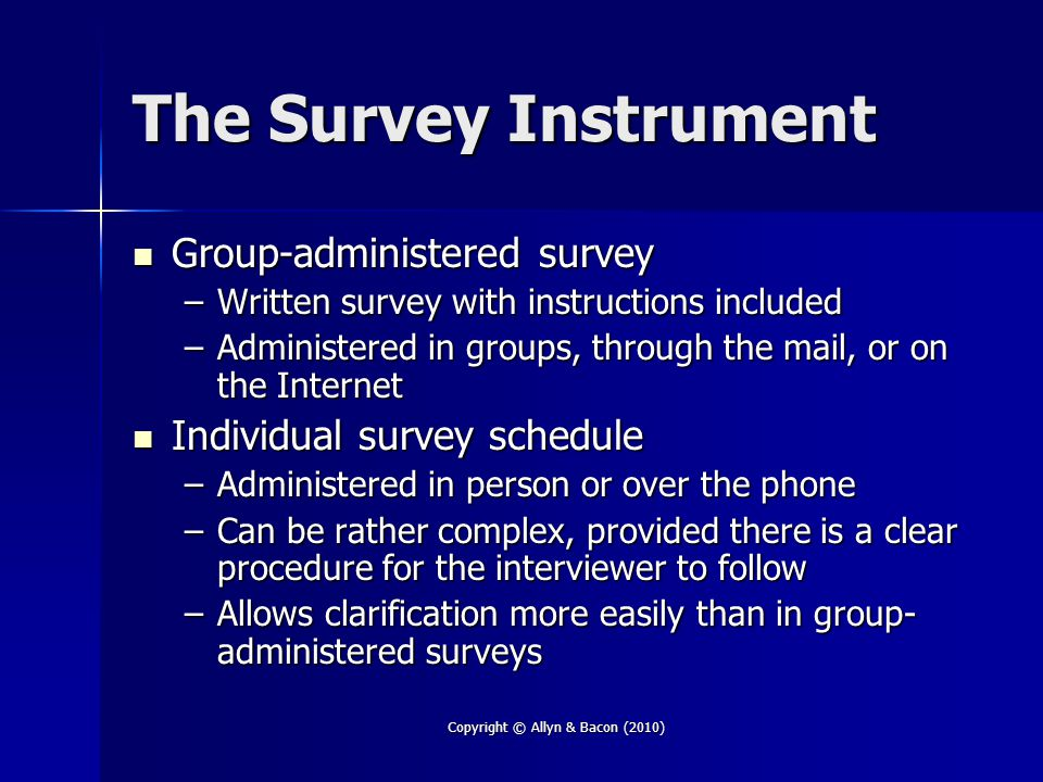 Copyright © Allyn & Bacon (2010) The Survey Instrument Group-administered survey Group-administered survey –Written survey with instructions included –Administered in groups, through the mail, or on the Internet Individual survey schedule Individual survey schedule –Administered in person or over the phone –Can be rather complex, provided there is a clear procedure for the interviewer to follow –Allows clarification more easily than in group- administered surveys