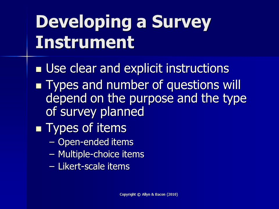 Copyright © Allyn & Bacon (2010) Developing a Survey Instrument Use clear and explicit instructions Use clear and explicit instructions Types and number of questions will depend on the purpose and the type of survey planned Types and number of questions will depend on the purpose and the type of survey planned Types of items Types of items –Open-ended items –Multiple-choice items –Likert-scale items