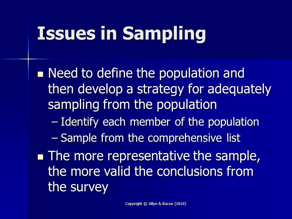 Copyright © Allyn & Bacon (2010) Issues in Sampling Need to define the population and then develop a strategy for adequately sampling from the population Need to define the population and then develop a strategy for adequately sampling from the population –Identify each member of the population –Sample from the comprehensive list The more representative the sample, the more valid the conclusions from the survey The more representative the sample, the more valid the conclusions from the survey